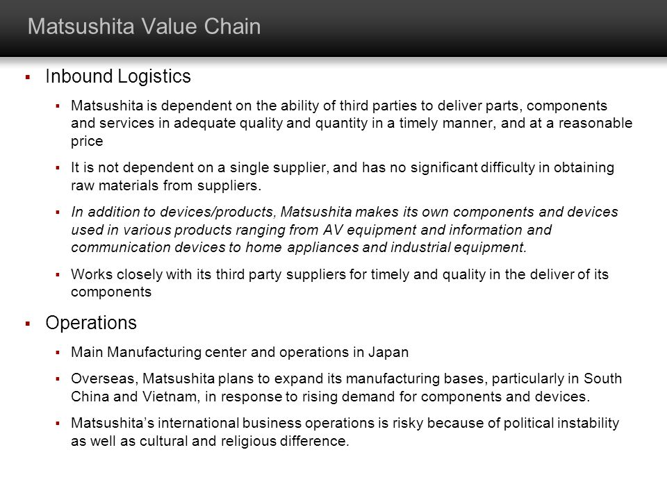 Matsushita Value Chain Inbound Logistics Matsushita is dependent on the ability of third parties to deliver parts, components and services in adequate
