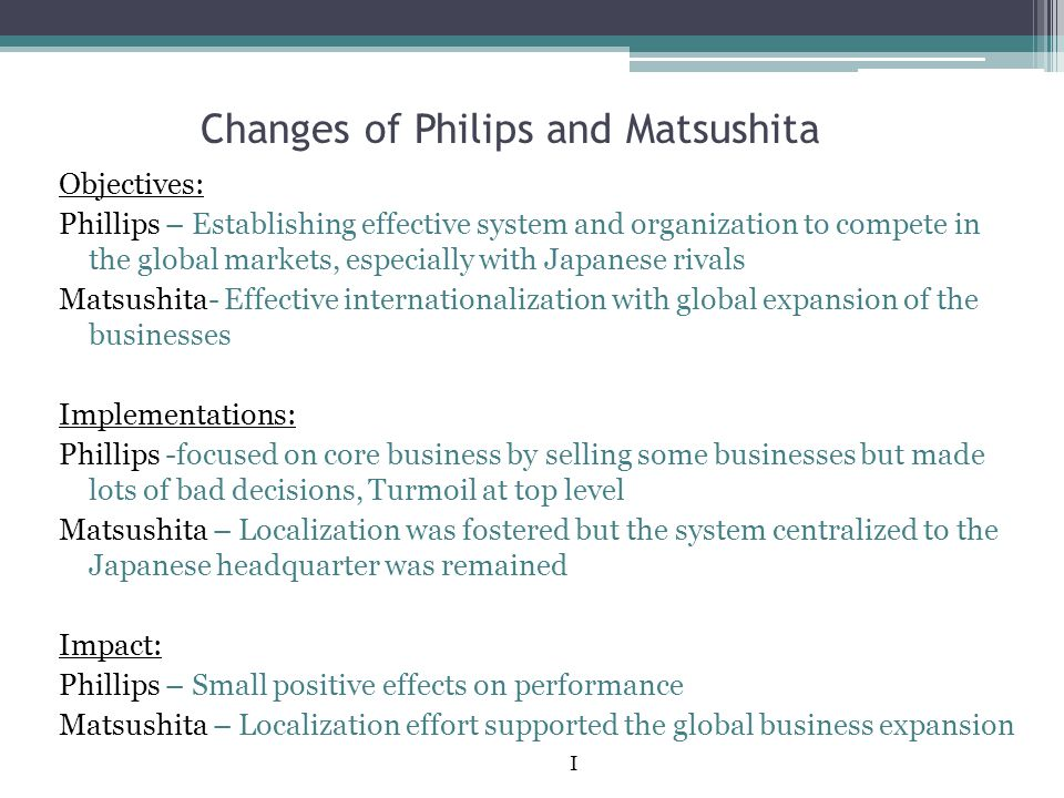 Changes of Philips and Matsushita Objectives: Phillips – Establishing effective system and organization to compete in the global markets, especially w