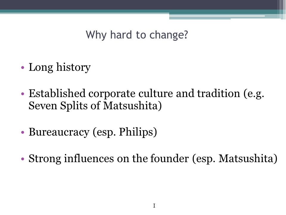 Why hard to change? Long history Established corporate culture and tradition (e.g. Seven Splits of Matsushita) Bureaucracy (esp. Philips) Strong influ