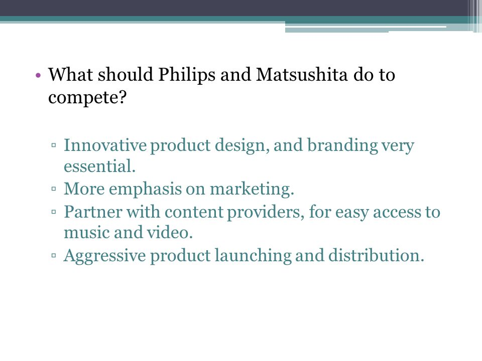 What should Philips and Matsushita do to compete? Innovative product design, and branding very essential. More emphasis on marketing. Partner with con