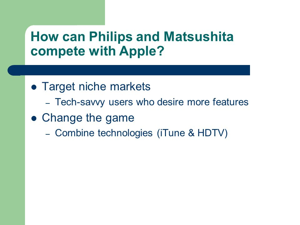 How can Philips and Matsushita compete with Apple? Target niche markets – Tech-savvy users who desire more features Change the game – Combine technolo