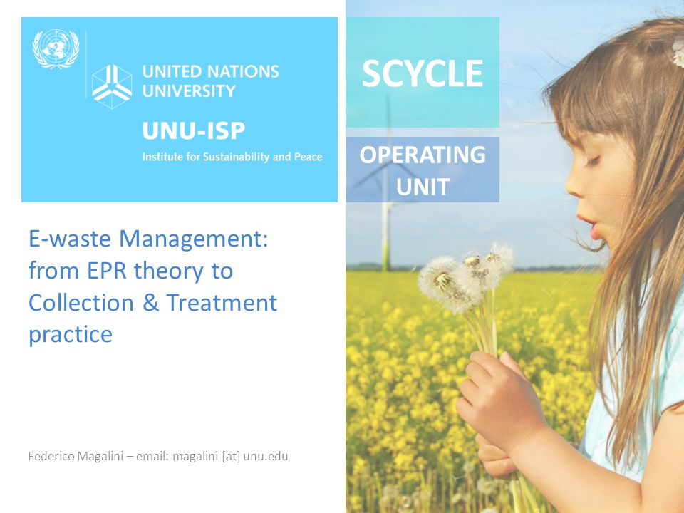 SCYCLE OPERATING UNIT E-waste Management: from EPR theory to Collection & Treatment practice Federico Magalini – email: magalini [at] unu.edu
