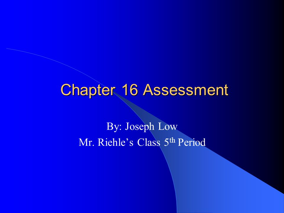 Chapter 16 Assessment By: Joseph Low Mr. Riehles Class 5 th Period