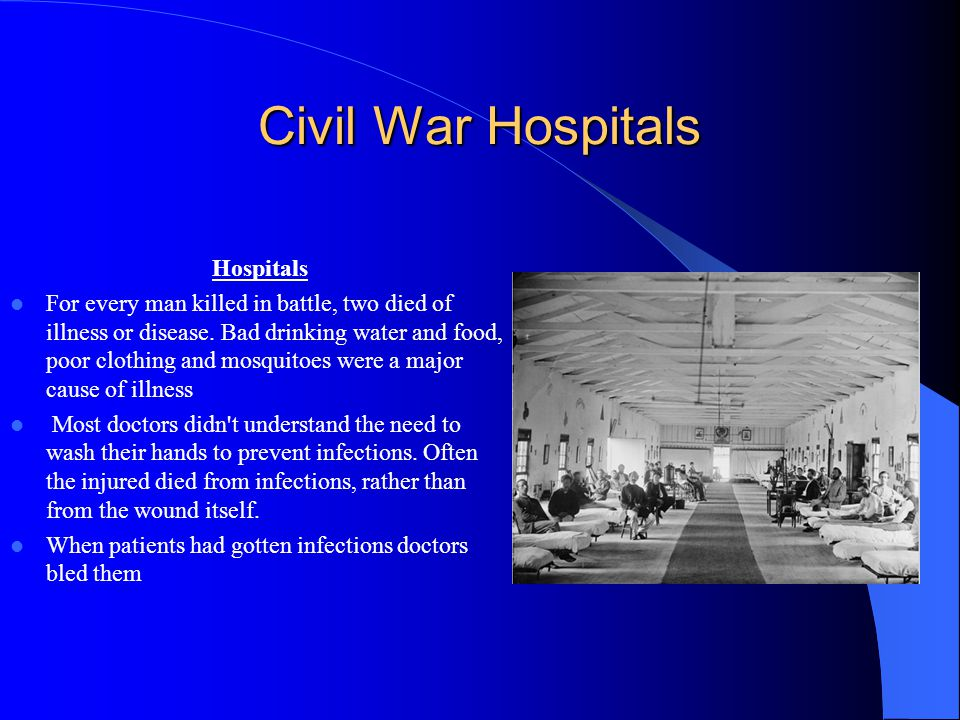 Civil War Hospitals Hospitals For every man killed in battle, two died of illness or disease. Bad drinking water and food, poor clothing and mosquitoe