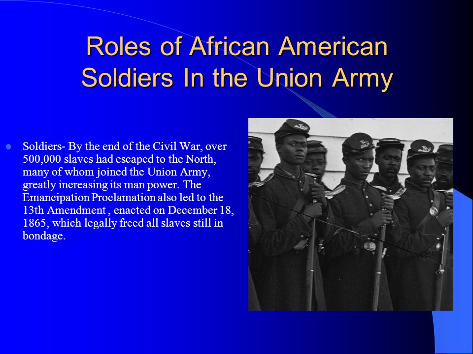 Roles of African American Soldiers In the Union Army Soldiers- By the end of the Civil War, over 500,000 slaves had escaped to the North, many of whom