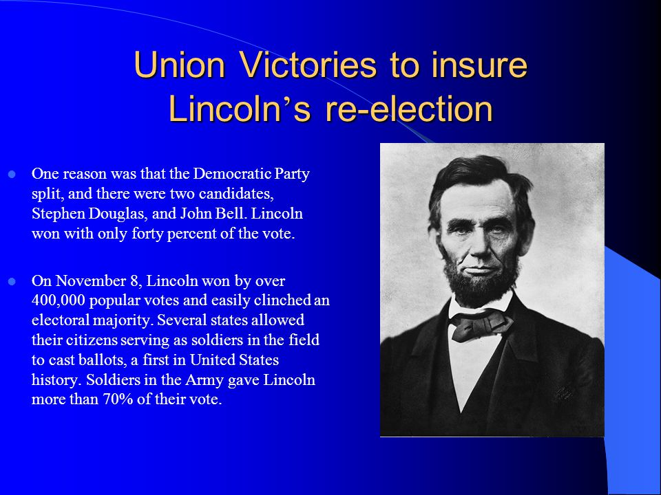 Union Victories to insure Lincoln s re-election One reason was that the Democratic Party split, and there were two candidates, Stephen Douglas, and Jo