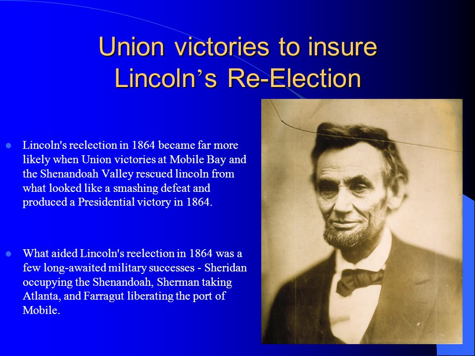 Union victories to insure Lincoln s Re-Election Lincoln's reelection in 1864 became far more likely when Union victories at Mobile Bay and the Shenand