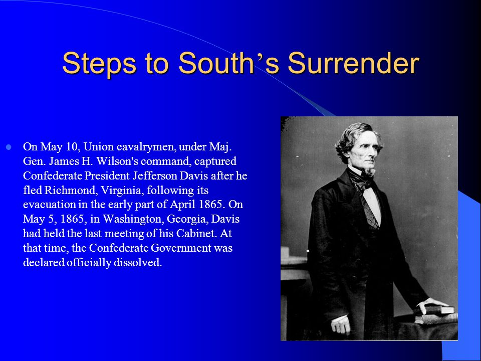 Steps to South s Surrender On May 10, Union cavalrymen, under Maj. Gen. James H. Wilson's command, captured Confederate President Jefferson Davis afte