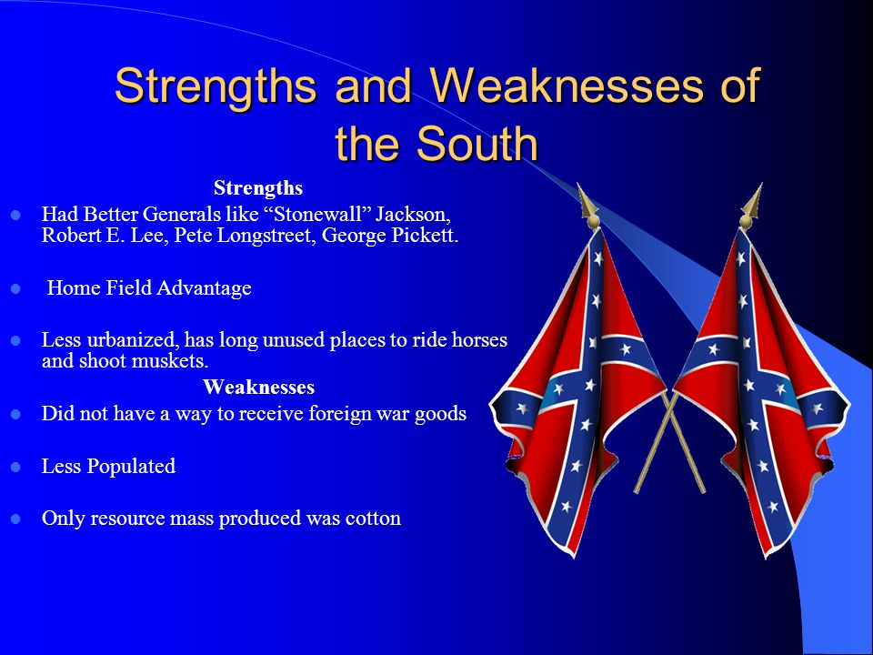 Strengths and Weaknesses of the South Strengths Had Better Generals like Stonewall Jackson, Robert E. Lee, Pete Longstreet, George Pickett. Home Field