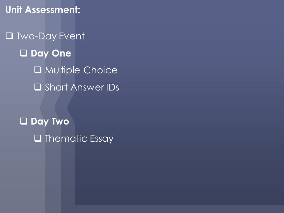 Unit Assessment: Two-Day Event Day One Multiple Choice Short Answer IDs Day Two Thematic Essay