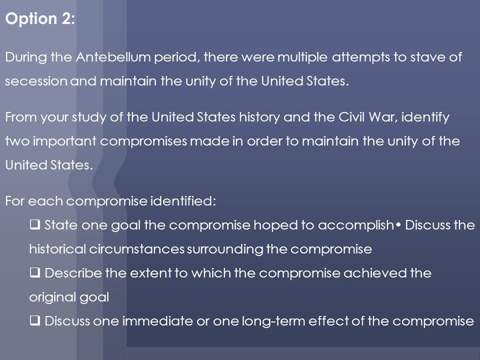Option 2: During the Antebellum period, there were multiple attempts to stave of secession and maintain the unity of the United States.