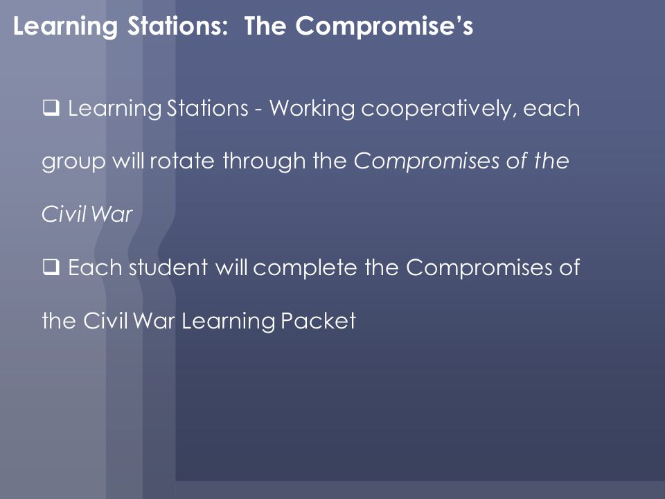 Learning Stations: The Compromises Learning Stations - Working cooperatively, each group will rotate through the Compromises of the Civil War Each student will complete the Compromises of the Civil War Learning Packet