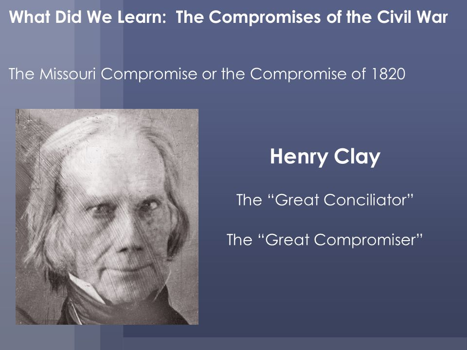 What Did We Learn: The Compromises of the Civil War The Missouri Compromise or the Compromise of 1820 Henry Clay The Great Conciliator The Great Compromiser