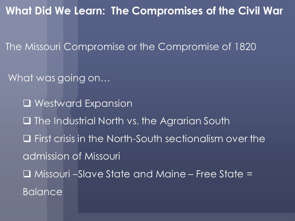 What Did We Learn: The Compromises of the Civil War The Missouri Compromise or the Compromise of 1820 What was going on… Westward Expansion The Industrial North vs.