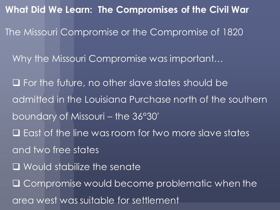 What Did We Learn: The Compromises of the Civil War The Missouri Compromise or the Compromise of 1820 Why the Missouri Compromise was important… For the future, no other slave states should be admitted in the Louisiana Purchase north of the southern boundary of Missouri – the 36°30 East of the line was room for two more slave states and two free states Would stabilize the senate Compromise would become problematic when the area west was suitable for settlement