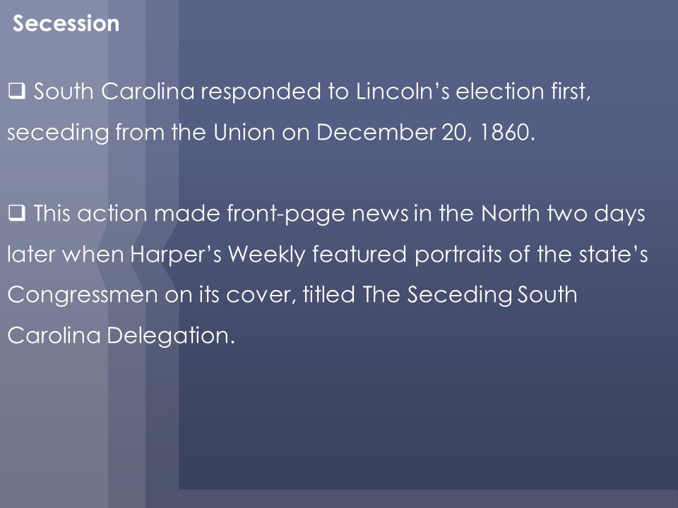 Secession South Carolina responded to Lincolns election first, seceding from the Union on December 20, 1860.