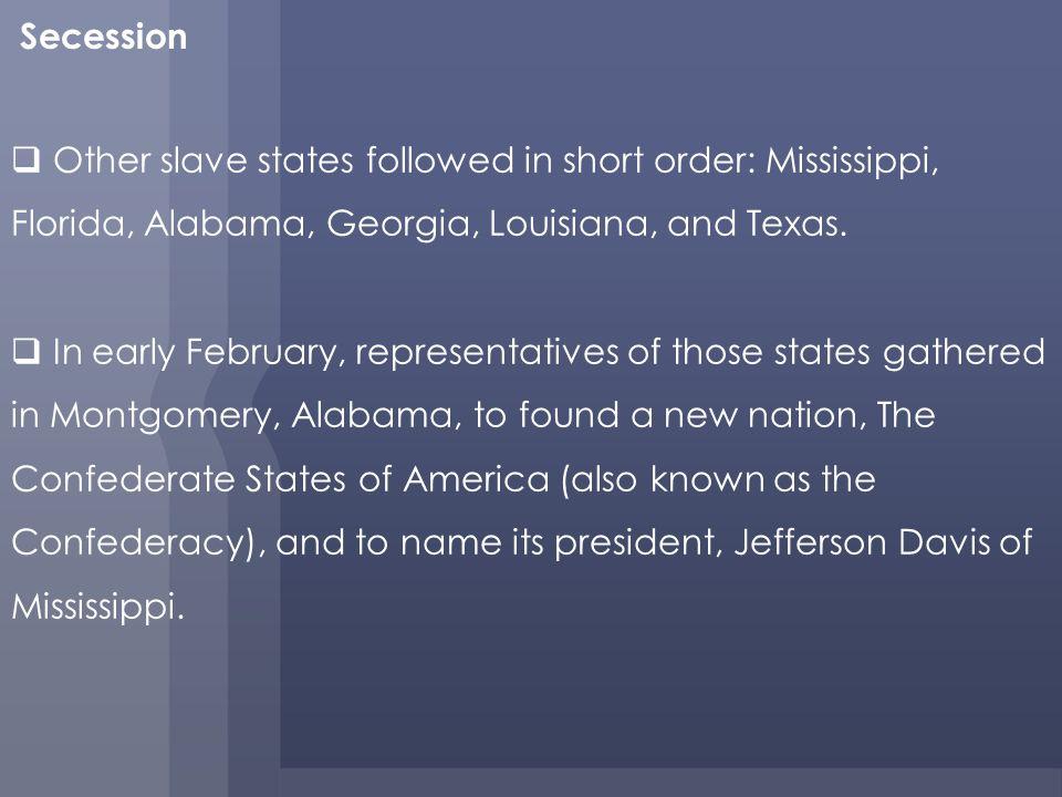 Secession Other slave states followed in short order: Mississippi, Florida, Alabama, Georgia, Louisiana, and Texas.