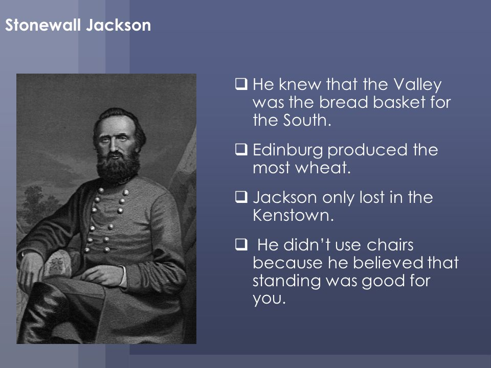 Stonewall Jackson He knew that the Valley was the bread basket for the South.