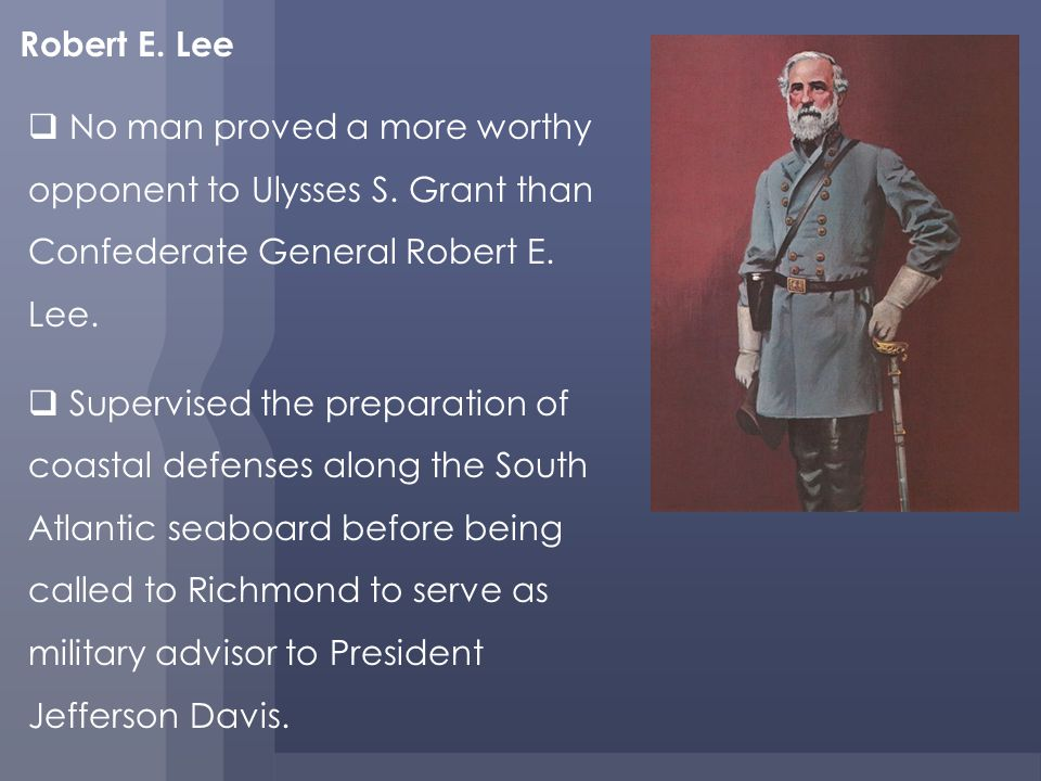 Robert E.Lee No man proved a more worthy opponent to Ulysses S.