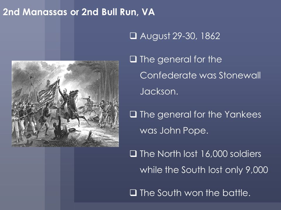 2nd Manassas or 2nd Bull Run, VA August 29-30, 1862 The general for the Confederate was Stonewall Jackson.