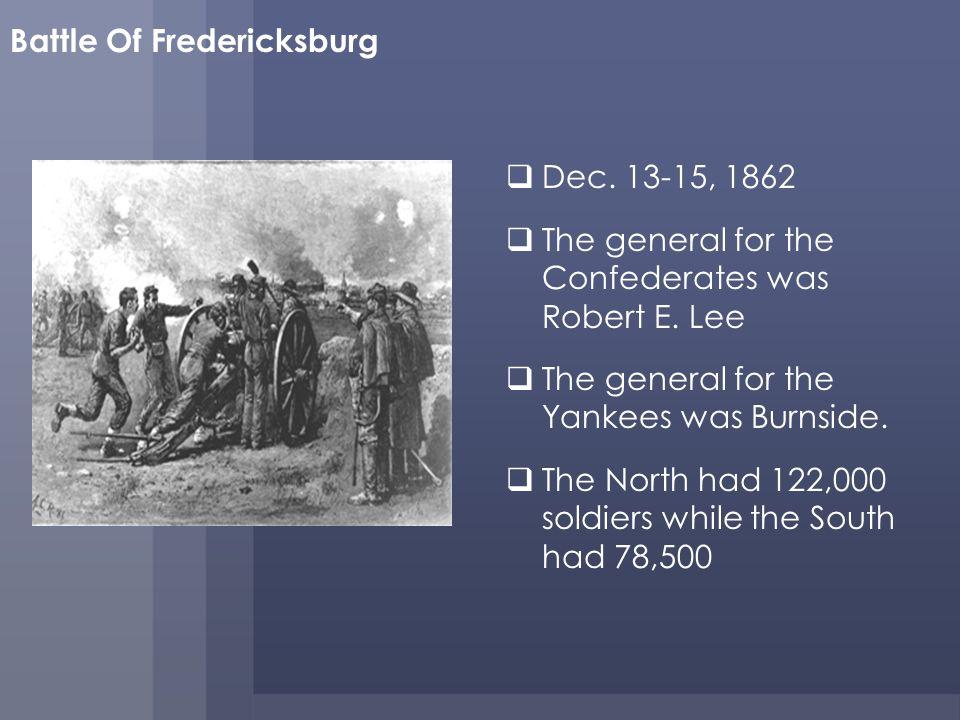Battle Of Fredericksburg Dec.13-15, 1862 The general for the Confederates was Robert E.