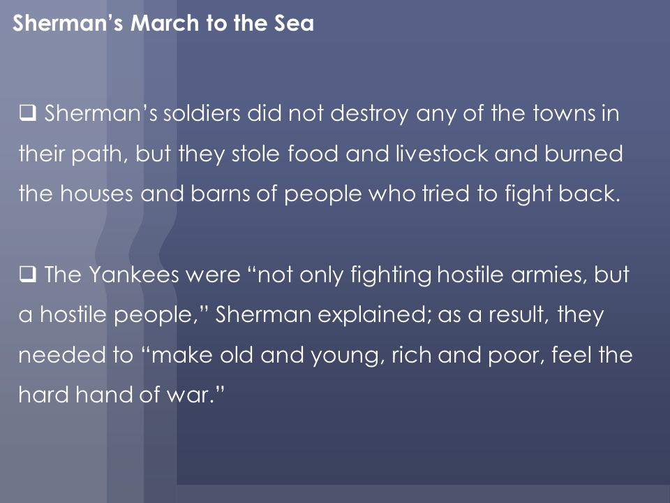 Shermans March to the Sea Shermans soldiers did not destroy any of the towns in their path, but they stole food and livestock and burned the houses and barns of people who tried to fight back.