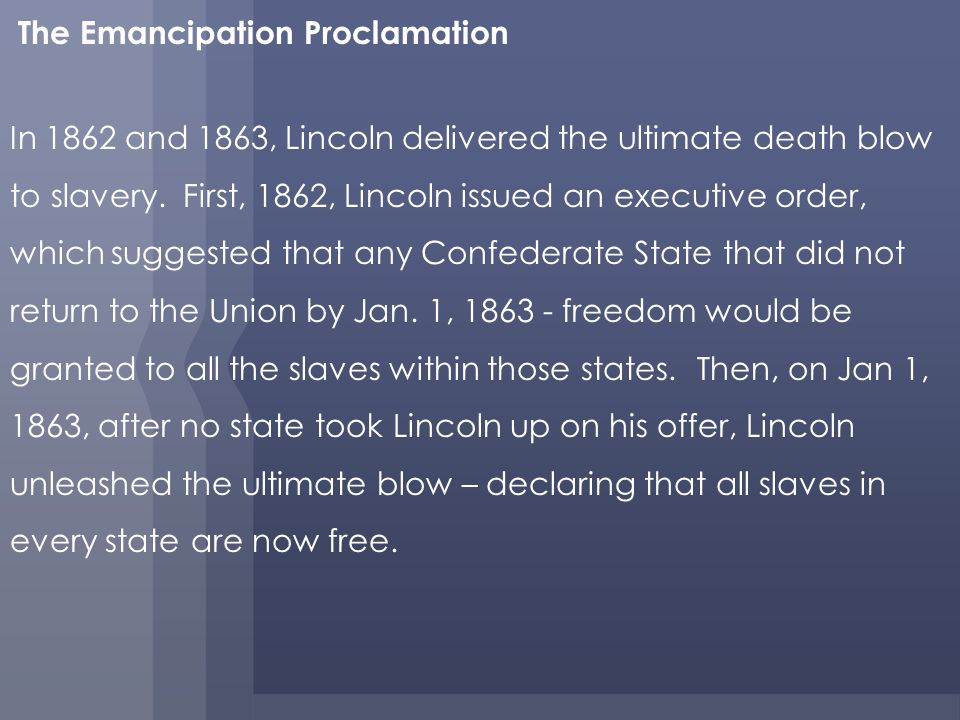 The Emancipation Proclamation In 1862 and 1863, Lincoln delivered the ultimate death blow to slavery.