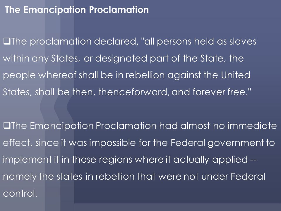 The Emancipation Proclamation The proclamation declared, all persons held as slaves within any States, or designated part of the State, the people whereof shall be in rebellion against the United States, shall be then, thenceforward, and forever free. The Emancipation Proclamation had almost no immediate effect, since it was impossible for the Federal government to implement it in those regions where it actually applied -- namely the states in rebellion that were not under Federal control.