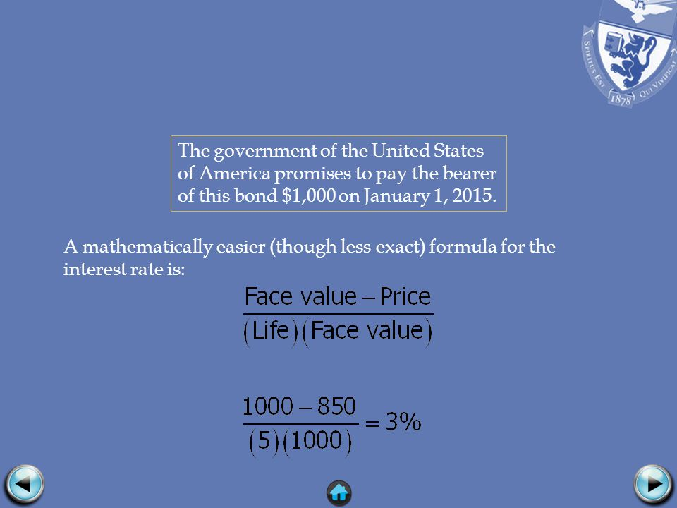 A mathematically easier (though less exact) formula for the interest rate is: The government of the United States of America promises to pay the bearer of this bond $1,000 on January 1, 2015.
