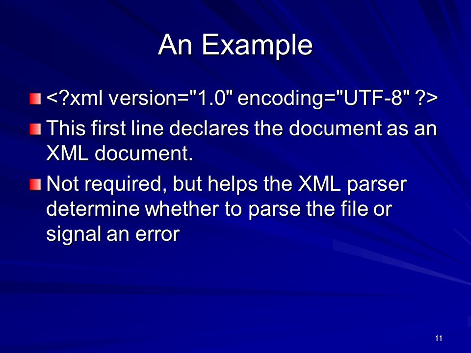11 An Example This first line declares the document as an XML document. Not required, but helps the XML parser determine whether to parse the file or