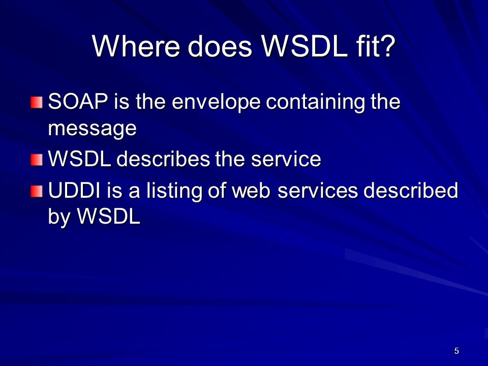 5 Where does WSDL fit? SOAP is the envelope containing the message WSDL describes the service UDDI is a listing of web services described by WSDL