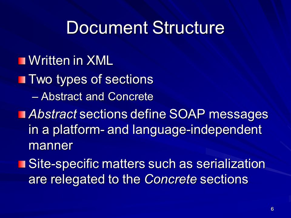 6 Document Structure Written in XML Two types of sections –Abstract and Concrete Abstract sections define SOAP messages in a platform- and language-in