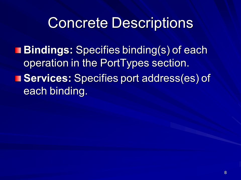 8 Concrete Descriptions Bindings: Specifies binding(s) of each operation in the PortTypes section.