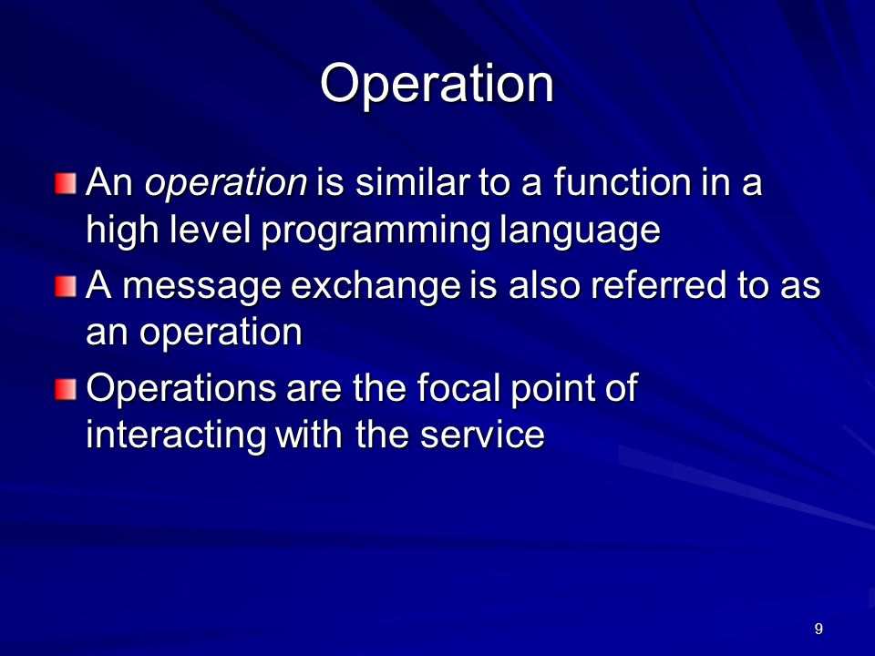 9 Operation An operation is similar to a function in a high level programming language A message exchange is also referred to as an operation Operatio