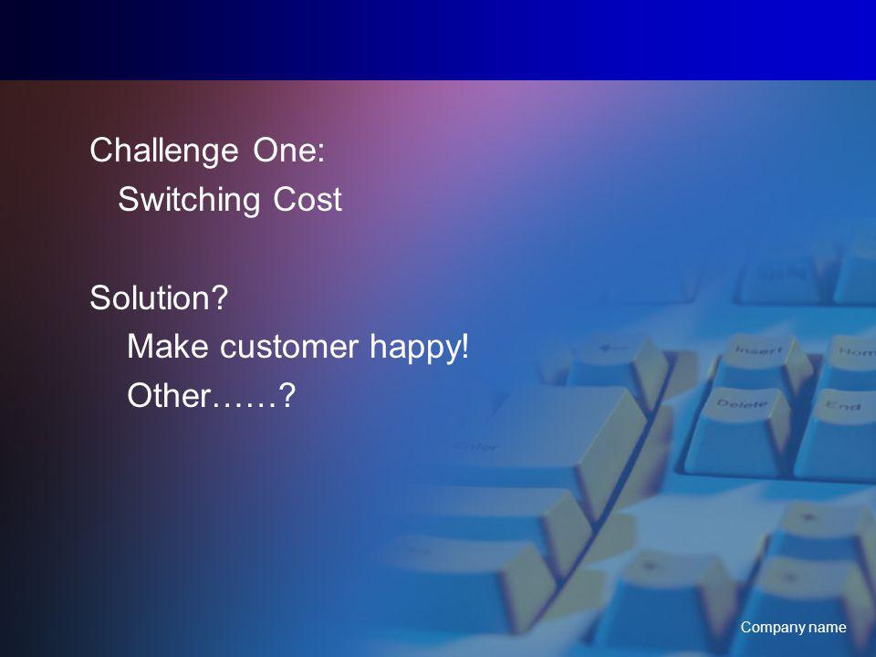 Company name Challenge One: Switching Cost Solution Make customer happy! Other……
