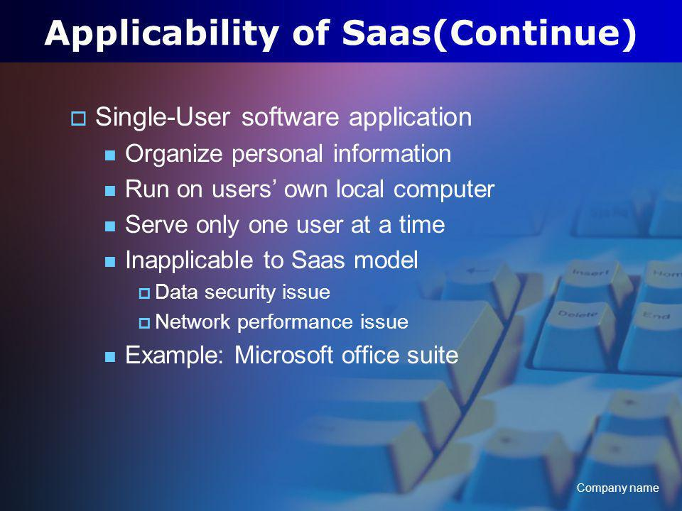 Company name Applicability of Saas(Continue) Single-User software application Organize personal information Run on users own local computer Serve only