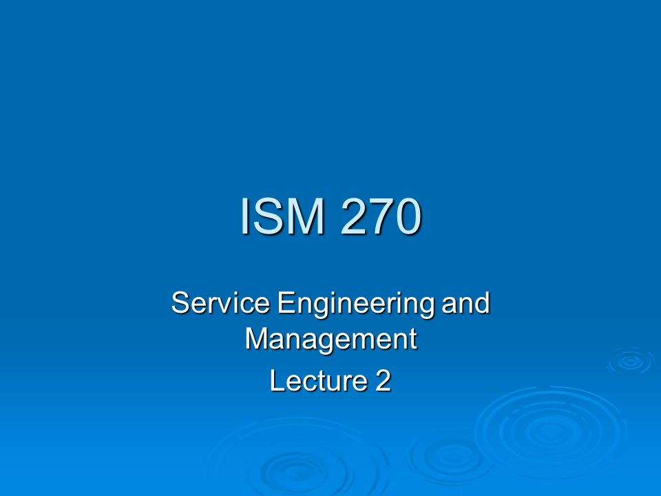 ISM 270 Service Engineering and Management Lecture 2