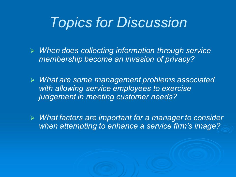 Topics for Discussion When does collecting information through service membership become an invasion of privacy? What are some management problems ass