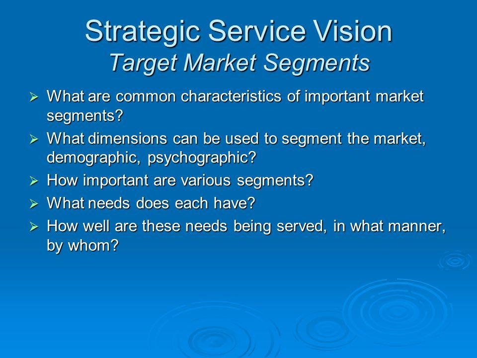 Strategic Service Vision Target Market Segments What are common characteristics of important market segments? What are common characteristics of impor