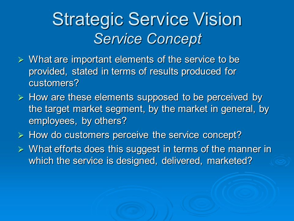 Strategic Service Vision Service Concept What are important elements of the service to be provided, stated in terms of results produced for customers?