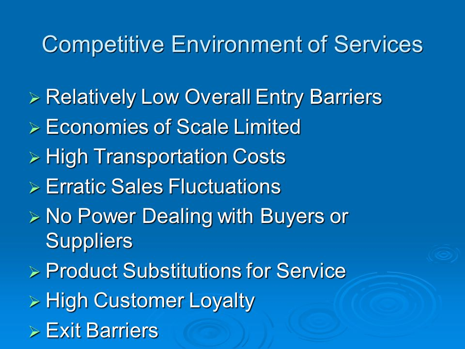 Competitive Environment of Services Relatively Low Overall Entry Barriers Relatively Low Overall Entry Barriers Economies of Scale Limited Economies of Scale Limited High Transportation Costs High Transportation Costs Erratic Sales Fluctuations Erratic Sales Fluctuations No Power Dealing with Buyers or Suppliers No Power Dealing with Buyers or Suppliers Product Substitutions for Service Product Substitutions for Service High Customer Loyalty High Customer Loyalty Exit Barriers Exit Barriers