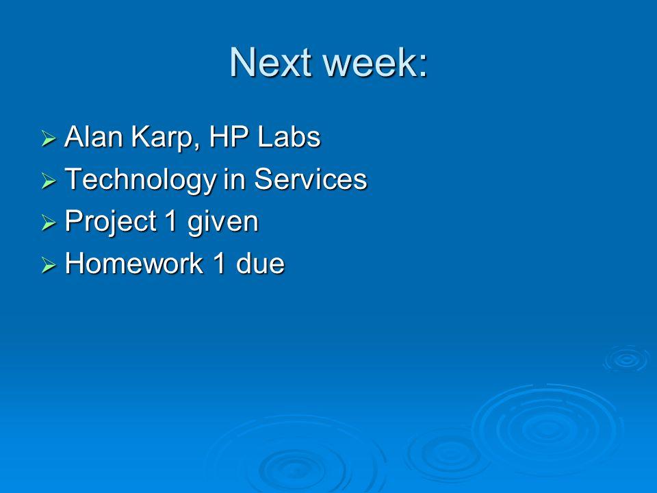 Next week: Alan Karp, HP Labs Alan Karp, HP Labs Technology in Services Technology in Services Project 1 given Project 1 given Homework 1 due Homework