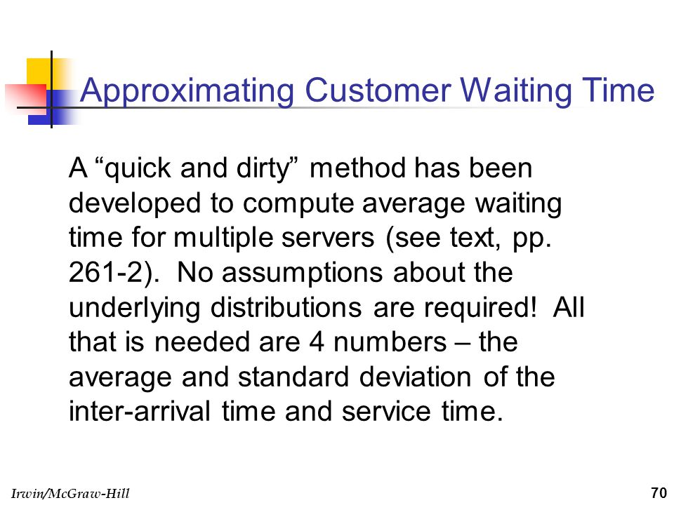 Irwin/McGraw-Hill Approximating Customer Waiting Time 70 A quick and dirty method has been developed to compute average waiting time for multiple serv