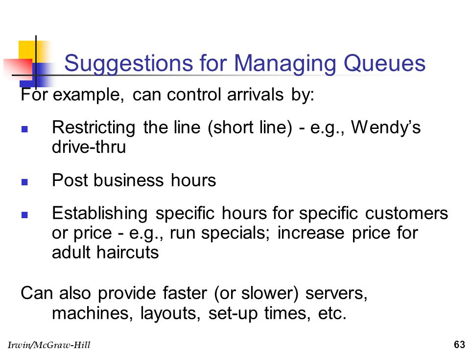 Irwin/McGraw-Hill Suggestions for Managing Queues For example, can control arrivals by: Restricting the line (short line) - e.g., Wendys drive-thru Po