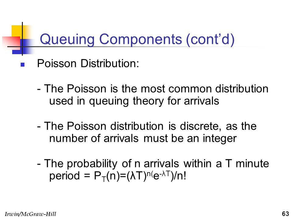 Irwin/McGraw-Hill Queuing Components (contd) Poisson Distribution: - The Poisson is the most common distribution used in queuing theory for arrivals -