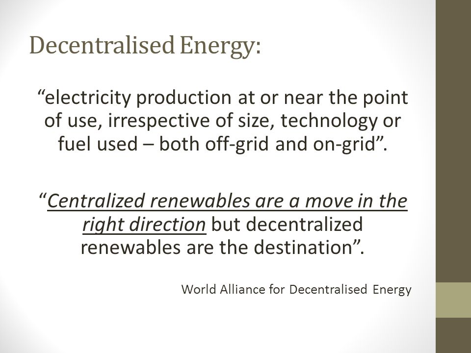 Decentralised Energy: electricity production at or near the point of use, irrespective of size, technology or fuel used – both off-grid and on-grid.