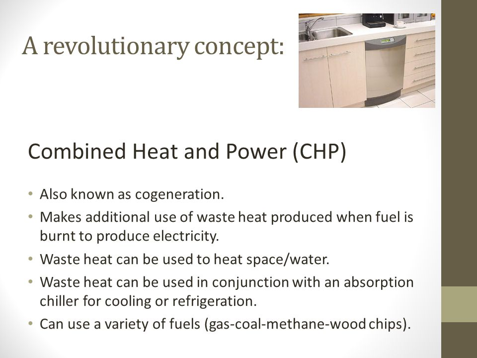 A revolutionary concept: Combined Heat and Power (CHP) Also known as cogeneration.
