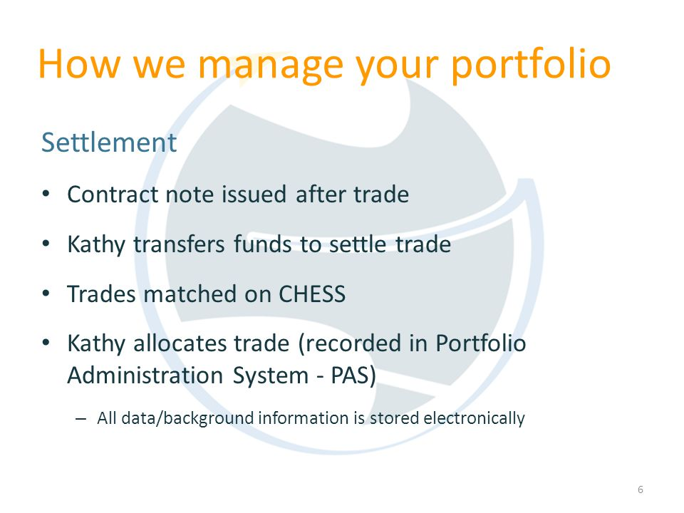 6 Settlement Contract note issued after trade Kathy transfers funds to settle trade Trades matched on CHESS Kathy allocates trade (recorded in Portfolio Administration System - PAS) – All data/background information is stored electronically How we manage your portfolio