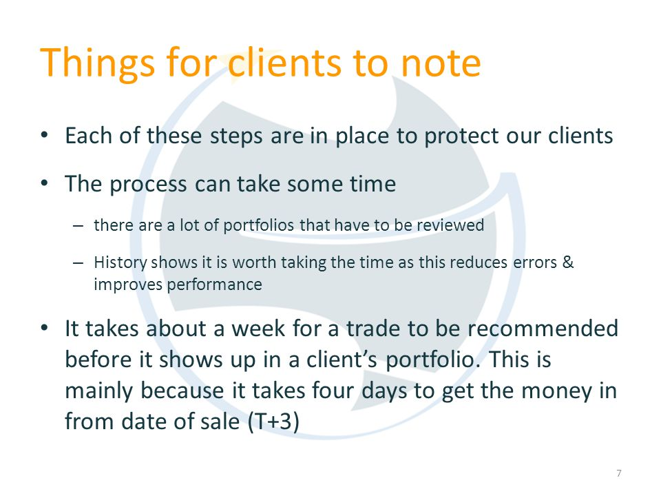 Things for clients to note Each of these steps are in place to protect our clients The process can take some time – there are a lot of portfolios that have to be reviewed – History shows it is worth taking the time as this reduces errors & improves performance It takes about a week for a trade to be recommended before it shows up in a clients portfolio.