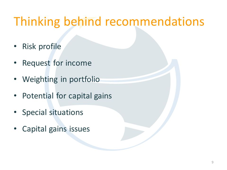 Risk profile Request for income Weighting in portfolio Potential for capital gains Special situations Capital gains issues 9 Thinking behind recommendations